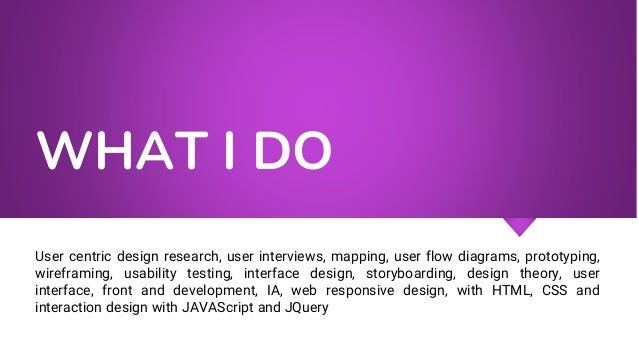 WHAT I DO User centric design research, user interviews, mapping, user flow diagrams, prototyping, wireframing, usability ...