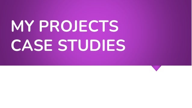 MY PROJECTS CASE STUDIES