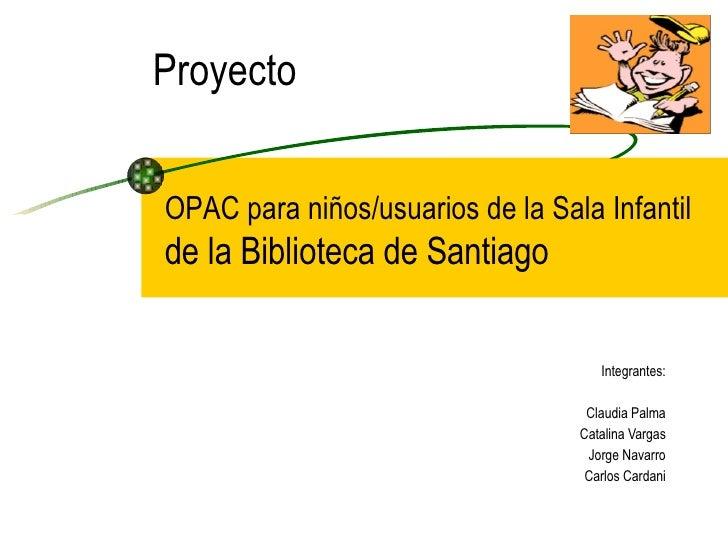 Proyecto Integrantes: Claudia Palma Catalina Vargas Jorge Navarro Carlos Cardani OPAC para niños/usuarios de la Sala Infan...
