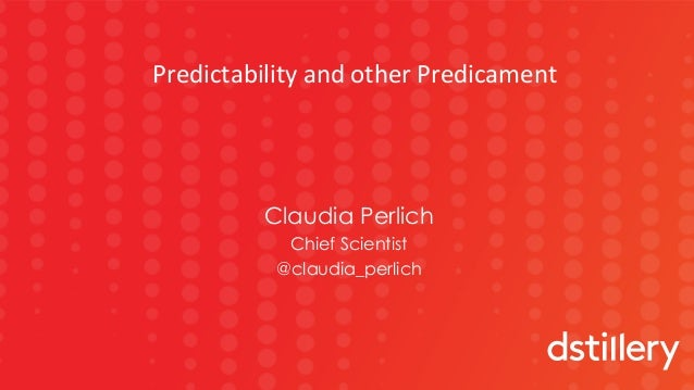 1 Claudia Perlich Chief Scientist @claudia_perlich PredictabilityandotherPredicament