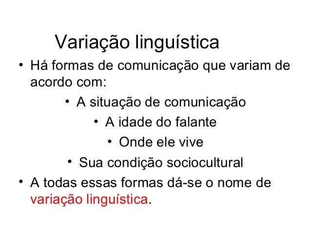 Variação linguística• Há formas de comunicação que variam de  acordo com:        • A situação de comunicação             •...
