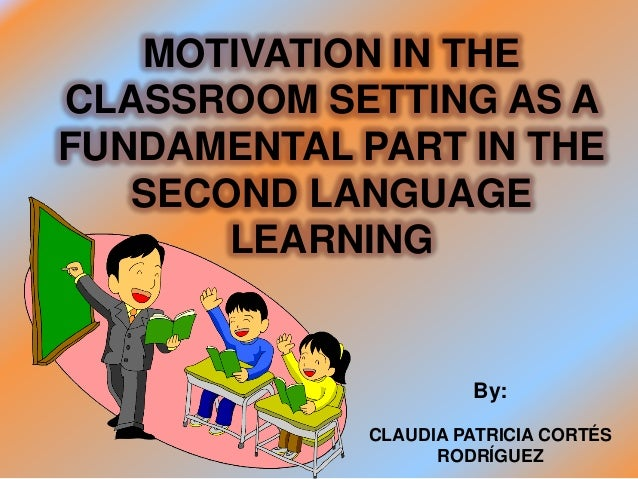 MOTIVATION IN THECLASSROOM SETTING AS AFUNDAMENTAL PART IN THE   SECOND LANGUAGE       LEARNING                      By:  ...