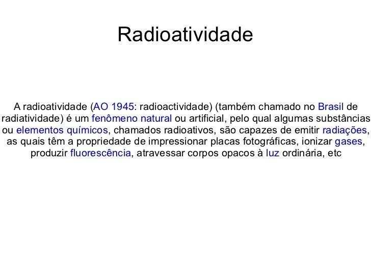 Radioatividade A radioatividade ( AO 1945 : radioactividade) (também chamado no  Brasil  de radiatividade) é um  fenômeno ...