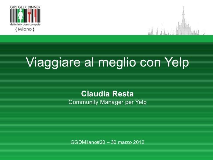 Viaggiare al meglio con Yelp           Claudia Resta       Community Manager per Yelp       GGDMilano#20 – 30 marzo 2012