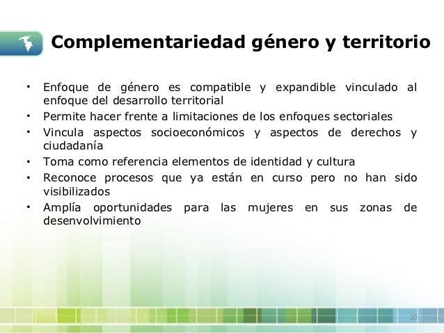 Complementariedad género y territorio•   Enfoque de género es compatible y expandible vinculado al    enfoque del desarrol...