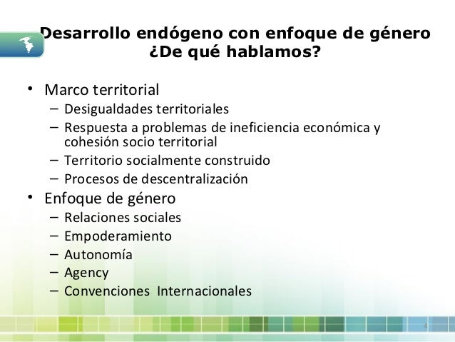 Desarrollo endógeno con enfoque de género             ¿De qué hablamos?• Marco territorial   – Desigualdades territoriales...
