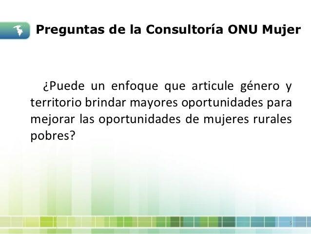 Preguntas de la Consultoría ONU Mujer  ¿Puede un enfoque que articule género yterritorio brindar mayores oportunidades par...
