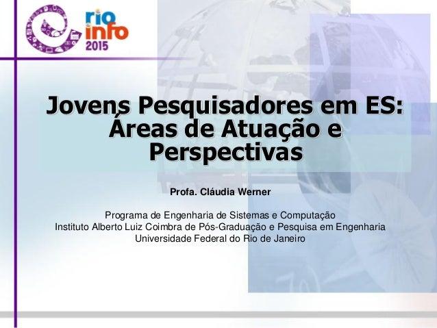 Jovens Pesquisadores em ES: Áreas de Atuação e Perspectivas Profa. Cláudia Werner Programa de Engenharia de Sistemas e Com...