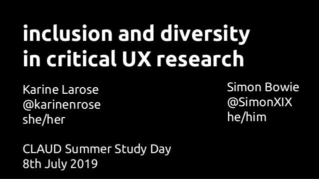 inclusion and diversity in critical UX research Karine Larose @karinenrose she/her Simon Bowie @SimonXIX he/him CLAUD Summ...