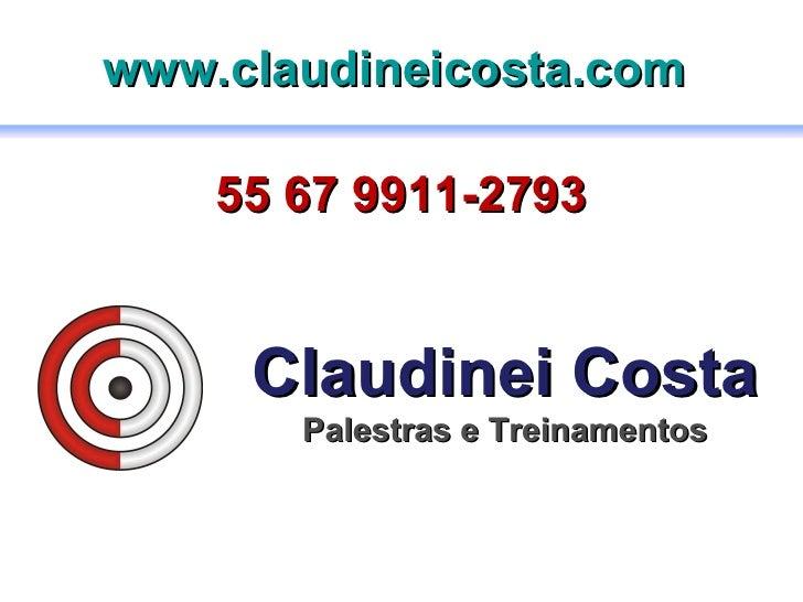 Claudinei Costa Palestras e Treinamentos 55 67 9911-2793 www.claudineicosta.com