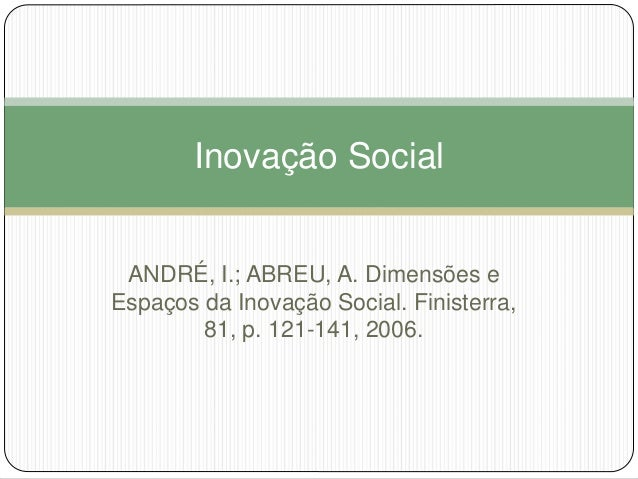 Inovação Social  ANDRÉ, I.; ABREU, A. Dimensões e  Espaços da Inovação Social. Finisterra,  81, p. 121-141, 2006.
