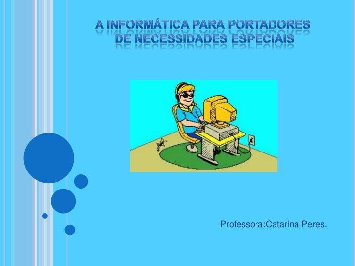 A informática para portadores <br />de necessidades especiais<br />Professora:Catarina Peres.<br />