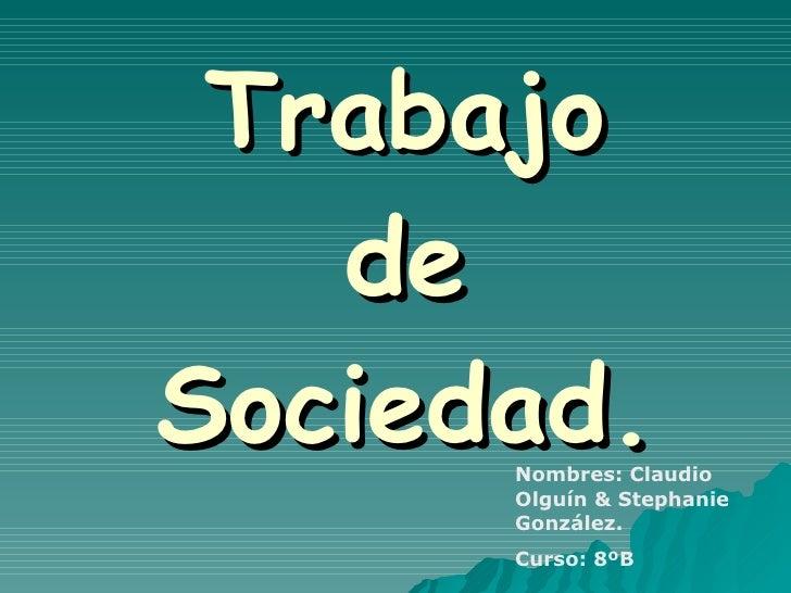 Trabajo de Sociedad. Nombres: Claudio Olguín & Stephanie González. Curso: 8ºB