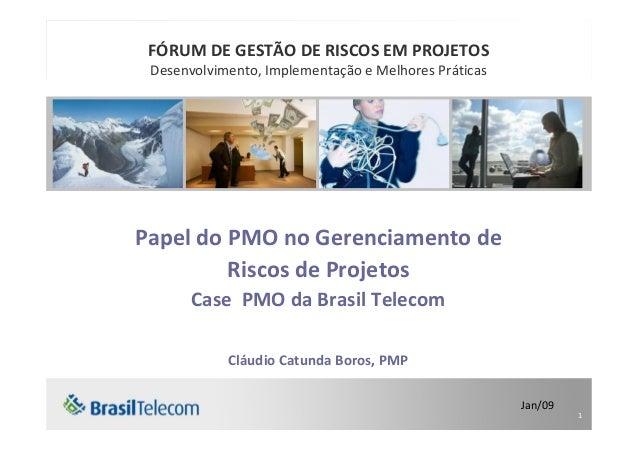 1 Papel do PMO no Gerenciamento de Riscos de Projetos Case PMO da Brasil Telecom Cláudio Catunda Boros, PMP Jan/09 FÓRUM D...