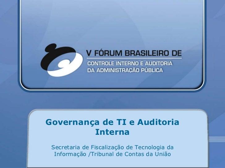 Governança de TI e Auditoria Interna Secretaria de Fiscalização de Tecnologia da Informação /Tribunal de Contas da União