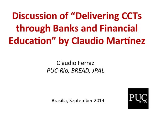 "Discussion  of  ""Delivering  CCTs  through  Banks  and  Financial  Educa:on""  by  Claudio  Mar?nez  Claudio  Ferraz  PUC-­..."