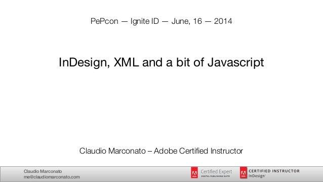 Claudio Marconato me@claudiomarconato.com PePcon — Ignite ID — June, 16 — 2014 ! ! ! InDesign, XML and a bit of Javascript...