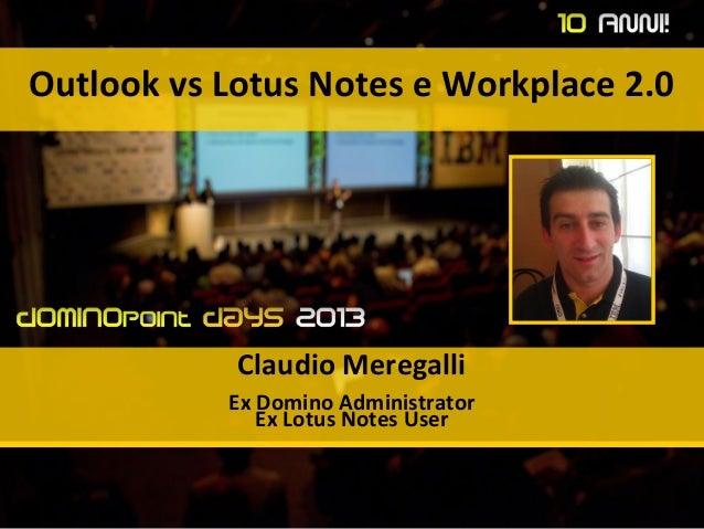 Outlook vs Lotus Notes e Workplace 2.0 Claudio Meregalli Ex Domino Administrator Ex Lotus Notes User