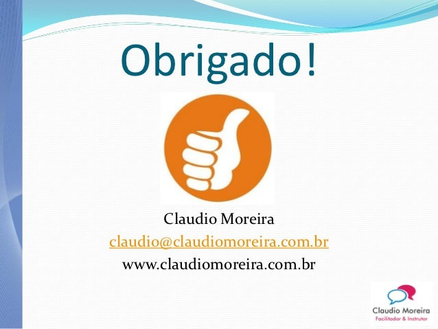 Obrigado!       Claudio Moreiraclaudio@claudiomoreira.com.br  www.claudiomoreira.com.br