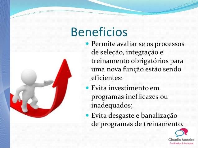 Beneficios   Permite avaliar se os processos    de seleção, integração e    treinamento obrigatórios para    uma nova fun...