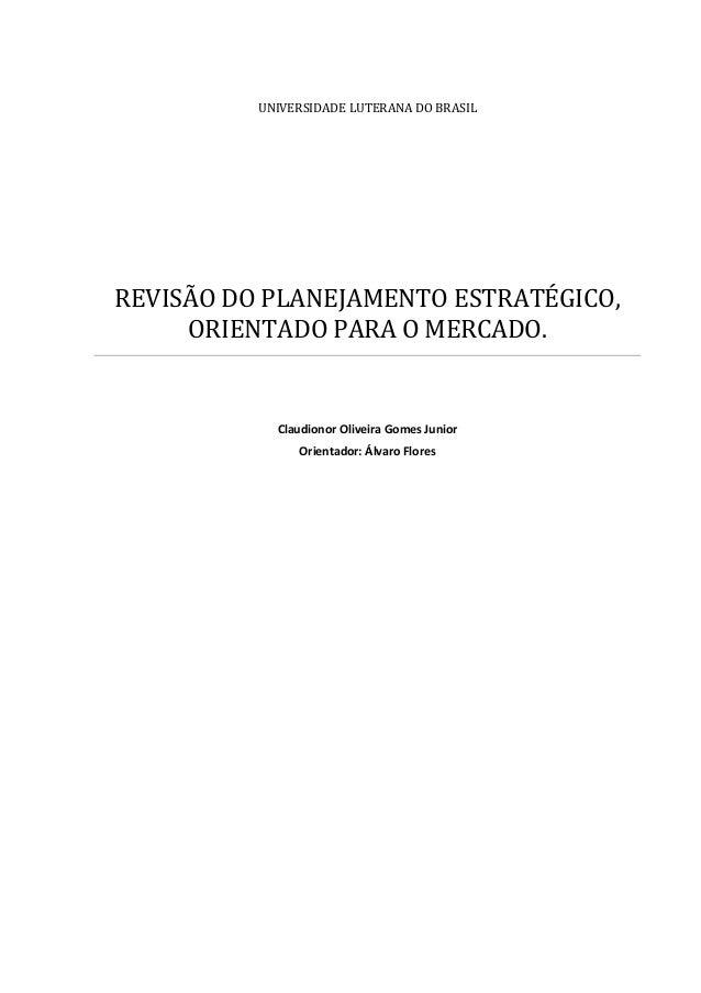 UNIVERSIDADE LUTERANA DO BRASIL REVISÃO DO PLANEJAMENTO ESTRATÉGICO, ORIENTADO PARA O MERCADO. Claudionor Oliveira Gomes J...