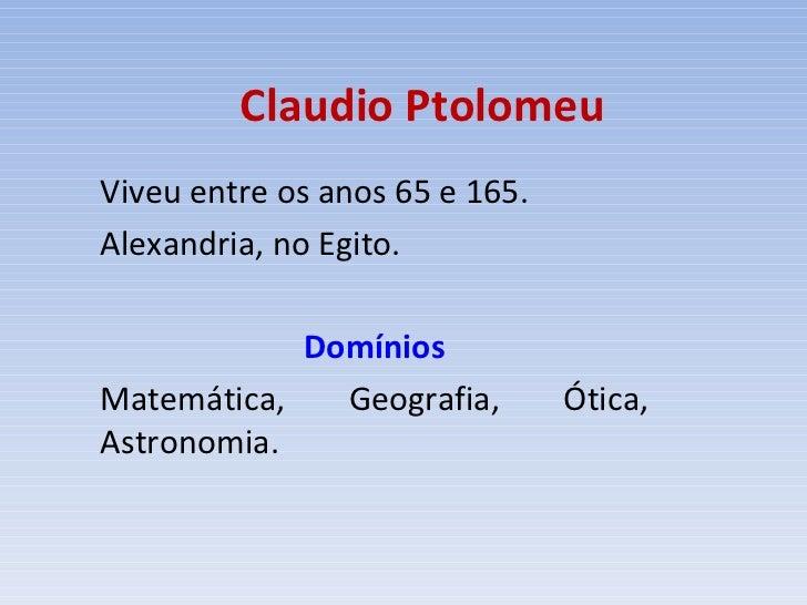 Claudio Ptolomeu Viveu entre os anos 65 e 165. Alexandria, no Egito. Domínios Matemática, Geografia, Ótica, Astronomia.