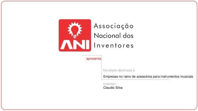 apresenta  Novidade destinada à Empresas no ramo de acessórios para instrumentos musicais  Inventor: Claudio Silva