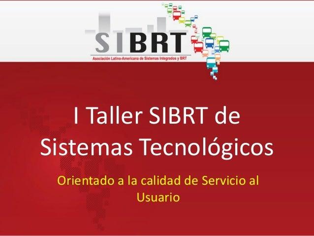 I Taller SIBRT deSistemas TecnológicosOrientado a la calidad de Servicio alUsuario