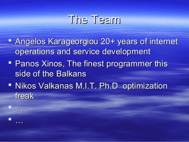 The Team  Angelos Karageorgiou 20+ years of internet operations and service development  Panos Xinos, The finest program...