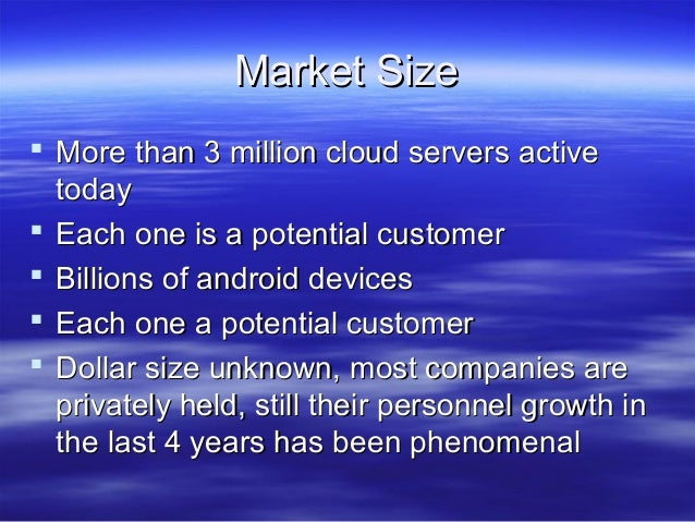 Market Size  More than 3 million cloud servers active today  Each one is a potential customer  Billions of android devi...