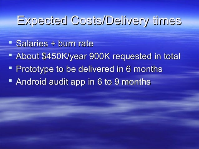 Expected Costs/Delivery times      Salaries + burn rate About $450K/year 900K requested in total Prototype to be deliv...