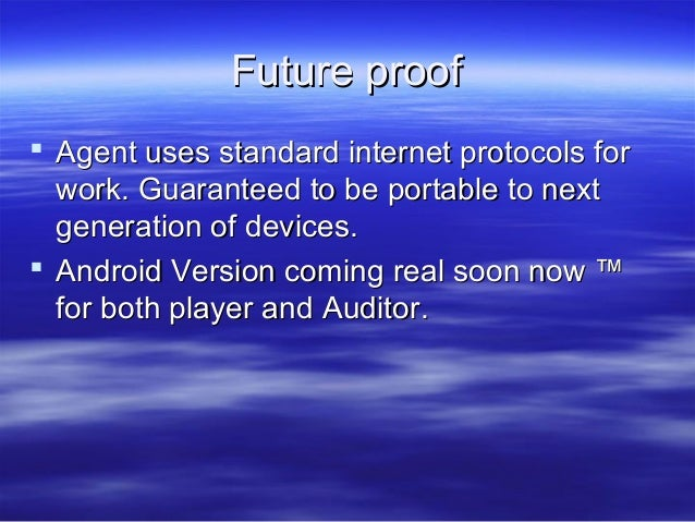 Future proof  Agent uses standard internet protocols for work. Guaranteed to be portable to next generation of devices. ...