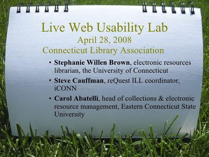 Live Web Usability Lab April 28, 2008 Connecticut Library Association  <ul><li>Stephanie Willen Brown , electronic resourc...