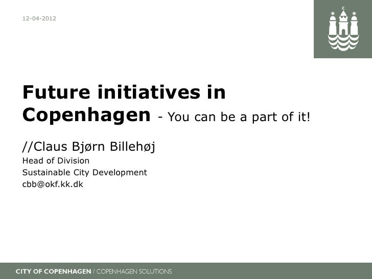 12-04-2012Future initiatives inCopenhagen - You can be a part of it!//Claus Bjørn BillehøjHead of DivisionSustainable City...