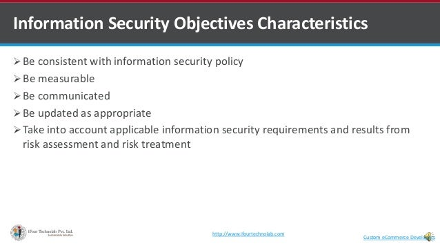  Be consistent with information security policy  Be measurable  Be communicated  Be updated as appropriate  Take into...