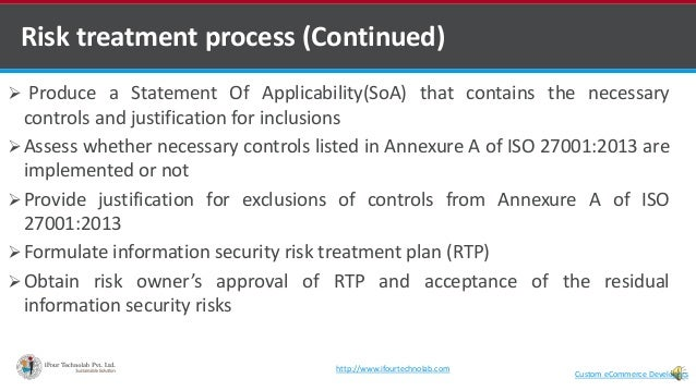 Risk treatment process (Continued)  Produce a Statement Of Applicability(SoA) that contains the necessary controls and ju...