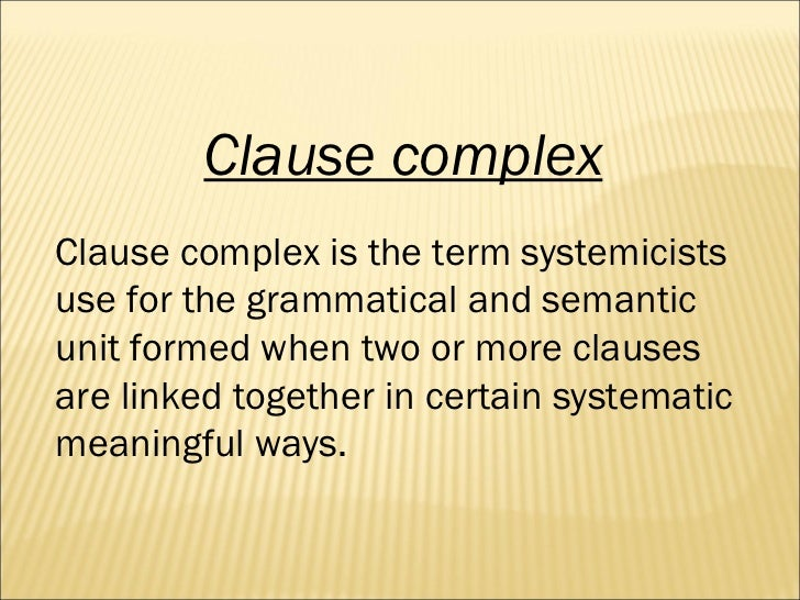 Clause complex Clause complex is the term systemicists use for the grammatical and semantic unit formed when two or more c...
