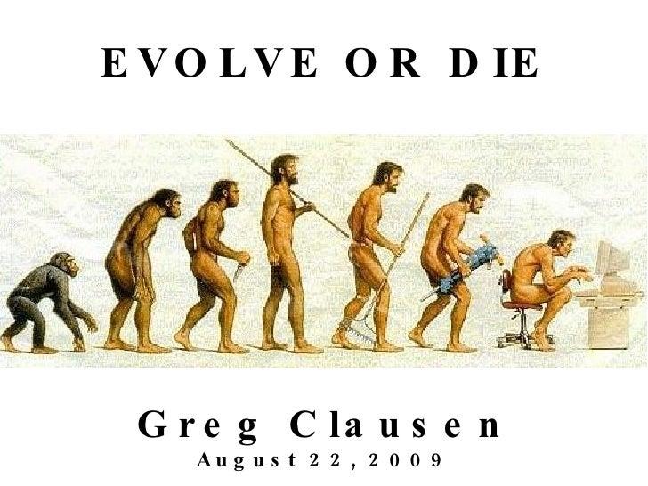 EVOLVE OR DIE Greg Clausen August 22, 2009