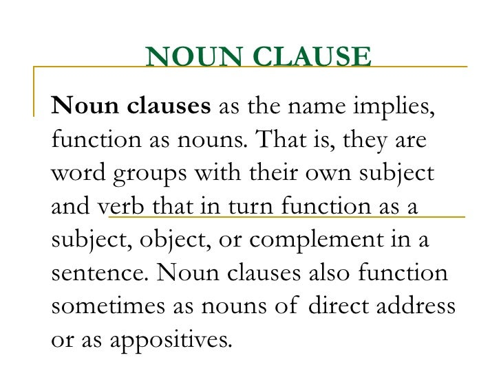 NOUN CLAUSE Noun clauses  as the name implies, function as nouns. That is, they are word groups with their own subject and...