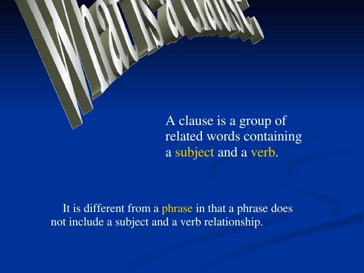 What is a clause? A clause is a group of related words containing a  subject  and a  verb . It is different from a  phrase...