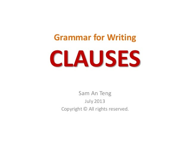 Grammar for Writing CLAUSES Sam An Teng July 2013 Copyright © All rights reserved.