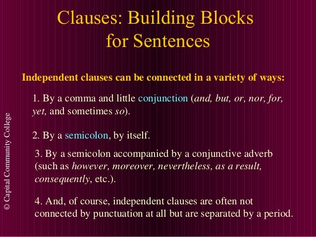 ©CapitalCommunityCollege Clauses: Building Blocks for Sentences Independent clauses can be connected in a variety of ways:...
