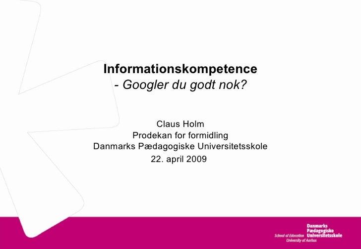 Informationskompetence - Googler du godt nok? Claus Holm Prodekan for formidling Danmarks Pædagogiske Universitetsskole 22...