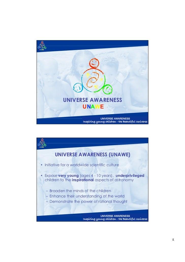 UNIVERSE AWARENESS                   UNAWE        UNIVERSE AWARENESS (UNAWE)• Initiative for a worldwide scientific cultur...