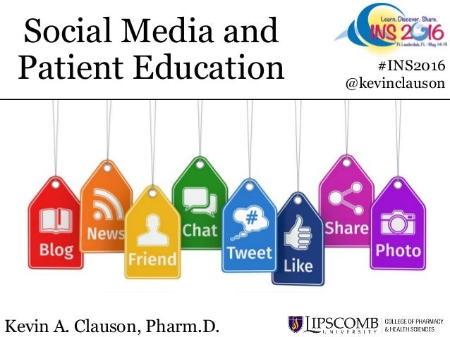 Social Media and Patient Education Kevin A. Clauson, Pharm.D. #INS2016 @kevinclauson