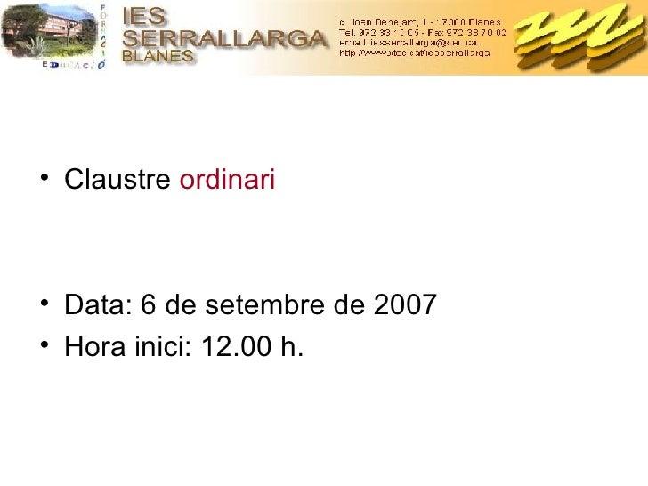 <ul><li>Claustre  ordinari </li></ul><ul><li>Data: 6 de setembre de 2007 </li></ul><ul><li>Hora inici: 12.00 h. </li></ul>