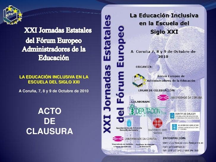 LA EDUCACIÓN INCLUSIVA EN LA     ESCUELA DEL SIGLO XXI  A Coruña, 7, 8 y 9 de Octubre de 2010          ACTO       DE    CL...
