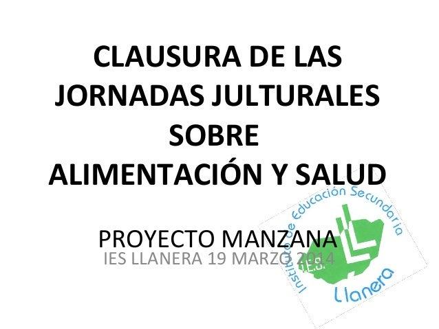 CLAUSURA DE LAS JORNADAS JULTURALES SOBRE ALIMENTACIÓN Y SALUD PROYECTO MANZANA IES LLANERA 19 MARZO 2014