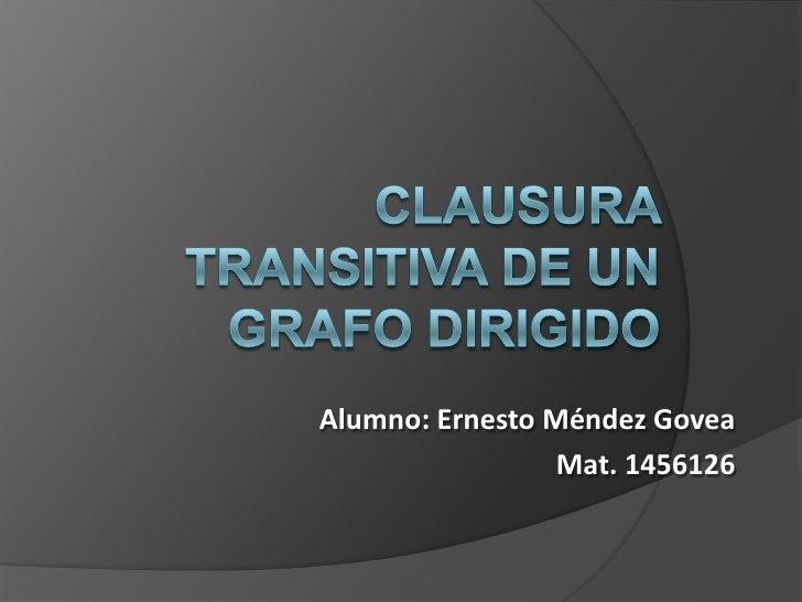 Clausura Transitiva de un Grafo Dirigido<br />Alumno: Ernesto Méndez Govea<br />Mat. 1456126<br />