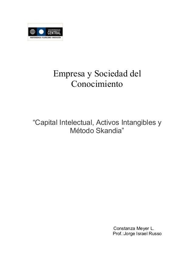 """Empresa y Sociedad delConocimiento""""Capital Intelectual, Activos Intangibles yMétodo Skandia""""Constanza Meyer L.Prof.:Jorge ..."""